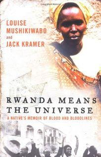 Rwanda Means the Universe: A Natives Memoir of Blood and Bloodlines