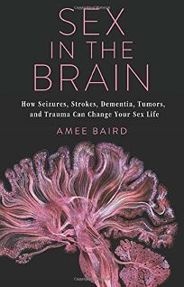 Sex in the Brain: How Seizures, Strokes, Dementia, Tumors, and Trauma Can Change Your Sex Life
