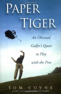 Paper Tiger: An Obsessed Golfers Quest to Play with the Pros