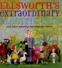 ELLSWORTHS EXTRAORDINARY ELECTRIC EARS: And Other Amazing Alphabet Anecdotes