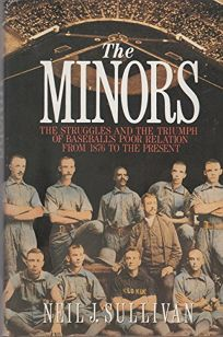 The Minors: The Struggles and the Triumph of Baseballs Poor Relation from 1876 to the Present