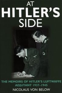 Nonfiction Book Review: AT HITLER'S SIDE: The Memoirs of Hitler's Luftwaffe Adjutant, 1937–1945 by Nicolaus Vonbelow, Author, Geoffrey Brooks, Translator, Nicolaus Von Below, Author , trans. from the German by Geoffrey Brooks. Greenhill $34.95 (256p) ISBN 978-1-85367-468-6
