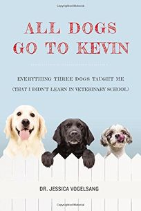 All Dogs Go to Kevin: Everything Three Dogs Taught Me That I Didn't Learn in Veterinary School