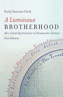 A Luminous Brotherhood: Afro-Creole Spiritualism in Nineteenth-Century New Orleans