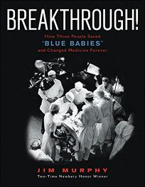 Breakthrough! How Three People Saved Blue Babies and Changed Medicine Forever