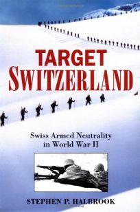 Target Switzerland: Swiss Armed Neutrality in World War II