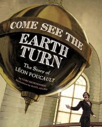 Come See the Earth Turn: The Story of Léon Foucault