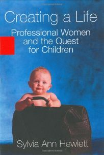 CREATING A LIFE: Professional Women and the Quest for Children