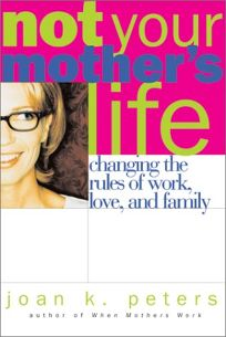 NOT YOUR MOTHERS LIFE: Changing the Rules About Work