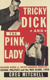 Tricky Dick and the Pink Lady: Richard Nixon vs. Helen Gahagan Douglas--Sexual Politics and the Red Scare