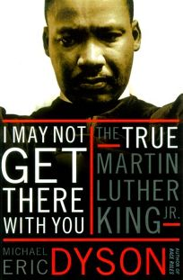 I May Not Get There with You: The True Martin Luther King Jr.