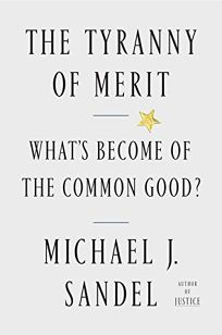 Nonfiction Book Review: The Tyranny of Merit: What's Become of the Common Good? by Michael J. Sandel. Farrar, Straus and Giroux, $28 (288p) ISBN 978-0-374-28998-0