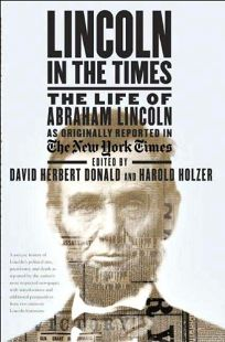 Lincoln in The Times: The Life of Abraham Lincoln as Originally Reported in The New York Times