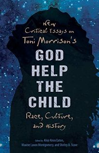 Nonfiction Book Review: New Critical Essays on Toni Morrison's God Help the Child: Race, Culture, and History by Edited by Alice Knox Eaton, Maxine Lavon Montgomery, and Shirley A. Stave. Univ. Press of Mississippi, $25 trade paper (144p) ISBN 978-1-49682-888-0