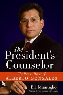 The Presidents Counselor: The Rise to Power of Alberto Gonzales