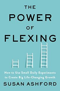 The Power of Flexing: How to Use Small Daily Experiments to Create Big Life-Changing Growth