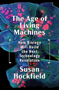 Nonfiction Book Review: The Age of Living Machines: How Biology Will Build the Next Technology Revolution by Susan Hockfield. Norton, $26.95 (256p) ISBN 978-0-393-63474-7