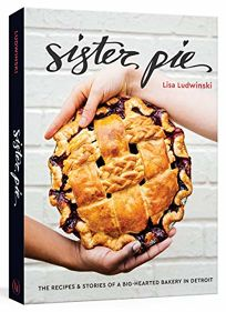 Sister Pie: The Recipes & Stories of a Big-Hearted Bakery in Detroit