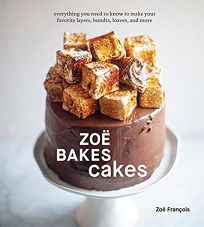 Zoë Bakes Cakes: Everything You Need to Know to Make Your Favorite Layers