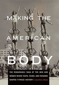 Making the American Body: The Remarkable Saga of the Men and Women Whose Feats