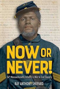 Now or Never!: Fifty-Fourth Massachusetts Infantrys War to End Slavery