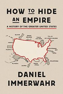 Nonfiction Book Review: How to Hide an Empire: A History of the Greater United States by Daniel Immerwahr. Farrar, Straus and Giroux, $35 (528p) ISBN 978-0-374-17214-5