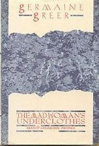 The Madwomans Underclothes: Essays and Occasional Writings