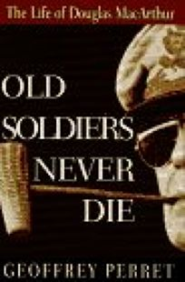 Old Soldiers Never Die:: The Life and Legend of Douglas MacArthur