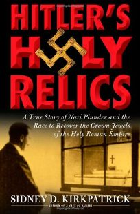 Hitlers Holy Relics: A True Story of Nazi Plunder and the Race to Recover the Crown Jewels of the Holy Roman Empire