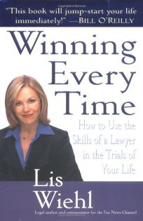 WINNING EVERY TIME: How to Use the Skills of a Lawyer in the Trials of Your Life