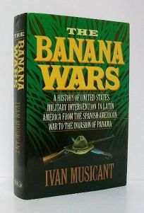 The Banana Wars: A History of United States Military Intervention in Latin America from the Spanish-American War to the Invasion of Pan