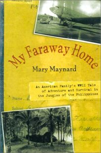 MY FARAWAY HOME: An American Familys WWII Tale of Adventure and Survival in the Jungles of the Philippines