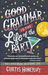 Nonfiction Book Review: Good Grammar Is the Life of the Party: Tips for a Wildly Successful Life by Curtis Honeycutt. County Publishing, $13.99 trade paper (244p) ISBN 978-0-578-56003-8