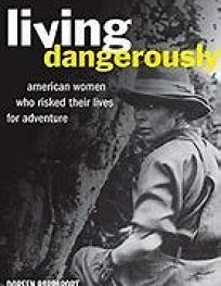 Living Dangerously: American Women Who Risked Their Lives for Adventure