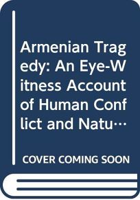 Armenian Tragedy: An Eye-Witness Account of Human Conflict and Natural Disaster in Armenia And..