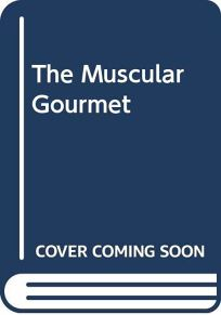 The Muscular Gourmet: Nutritionally Balanced Gourmet Fare for the Ultimate in Health and Fitness