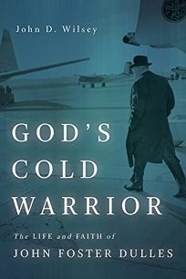 God's Cold Warrior: The Life and Faith of John Foster Dulles