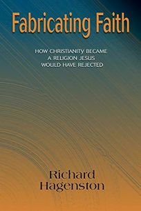 Fabricating Faith: How Christianity Became a Religion Jesus Would Have Rejected