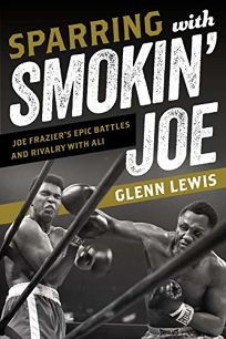 Sparring with Smokin' Joe: Joe Frazier's Epic Battles and Rivalry with Ali