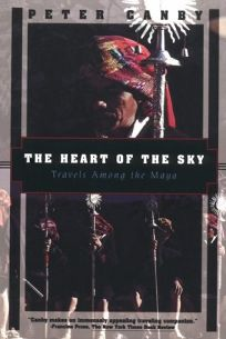 The Heart of the Sky: Travels Among the Maya